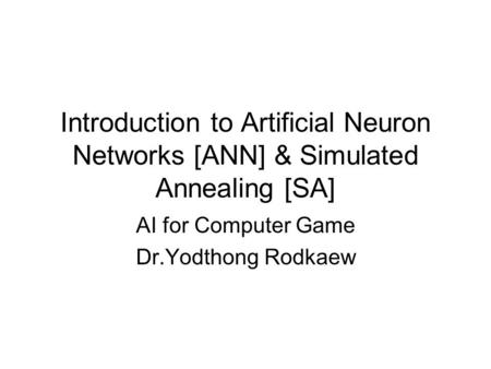 Introduction to Artificial Neuron Networks [ANN] & Simulated Annealing [SA] AI for Computer Game Dr.Yodthong Rodkaew.