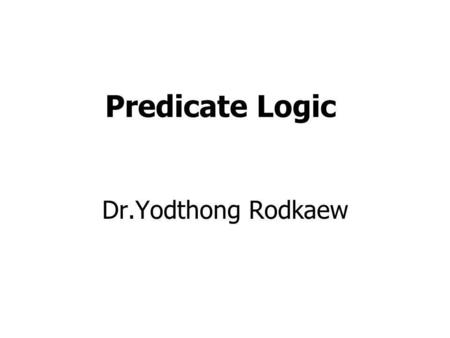 Predicate Logic Dr.Yodthong Rodkaew. Using Propositional Logic Representing simple facts It is raining RAINING It is sunny SUNNY It is windy WINDY If.