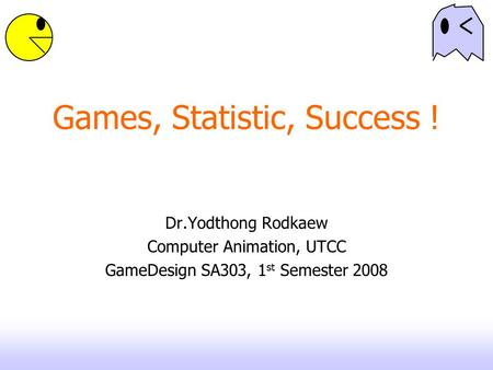 Games, Statistic, Success ! Dr.Yodthong Rodkaew Computer Animation, UTCC GameDesign SA303, 1 st Semester 2008.