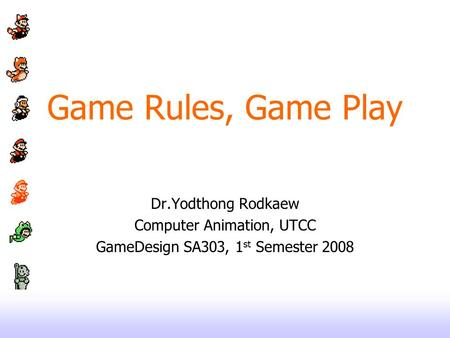 Game Rules, Game Play Dr.Yodthong Rodkaew Computer Animation, UTCC GameDesign SA303, 1 st Semester 2008.