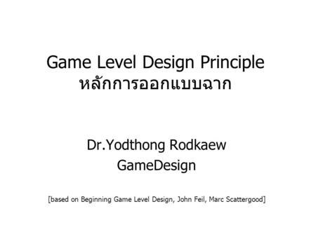Game Level Design Principle หลักการออกแบบฉาก Dr.Yodthong Rodkaew GameDesign [based on Beginning Game Level Design, John Feil, Marc Scattergood]