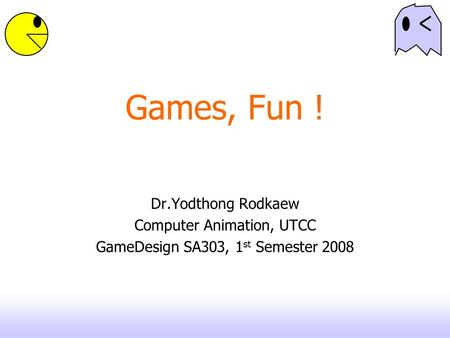Games, Fun ! Dr.Yodthong Rodkaew Computer Animation, UTCC GameDesign SA303, 1 st Semester 2008.
