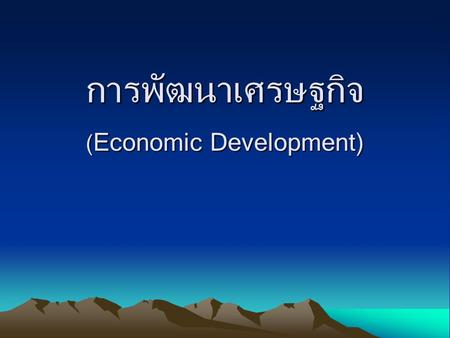 การพัฒนาเศรษฐกิจ ( Economic Development). Economic Growth and Economic Development.