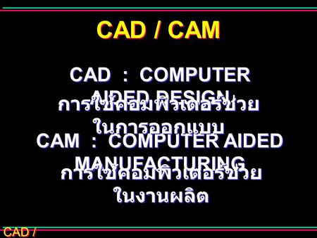 CAD / CAM CAD : COMPUTER AIDED DESIGN CAM : COMPUTER AIDED MANUFACTURING การใช้คอมพิวเตอร์ช่วย ในการออกแบบ การใช้คอมพิวเตอร์ช่วย ในงานผลิต.