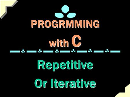 PROGRMMING with C Repetitive Or Iterative. Repetitive Programming while statement do – while statement for statement.