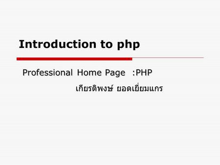 Professional Home Page :PHP Introduction to php Professional Home Page :PHP เกียรติพงษ์ ยอดเยี่ยมแกร.