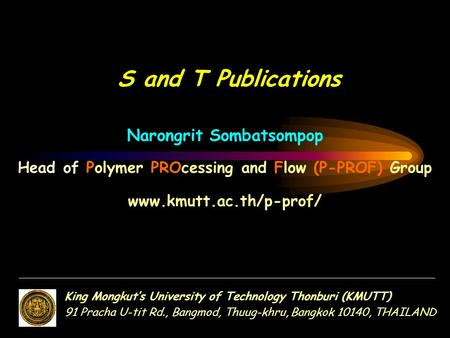 Narongrit Sombatsompop Head of Polymer PROcessing and Flow (P-PROF) Group www.kmutt.ac.th/p-prof/ S and T Publications King Mongkut's University of Technology.
