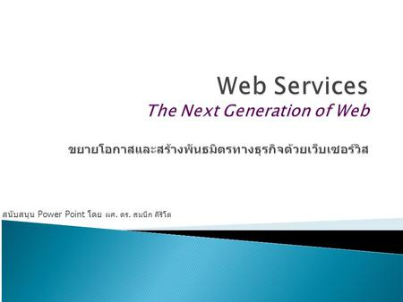 สนับสนุน Power Point โดย ผศ. ดร. สมนึก คีรีโต.  Web Services  How Web Services work?  Benefit of Web Services to B2B, G2G and G2B e-Commerce ◦ Application-to-Application.