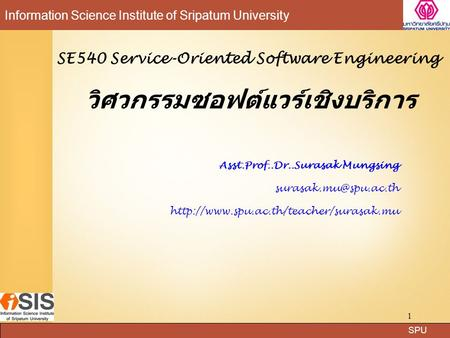 SPU Information Science Institute of Sripatum University 1 SE540 Service-Oriented Software Engineering วิศวกรรมซอฟต์แวร์เชิงบริการ Asst.Prof..Dr..Surasak.