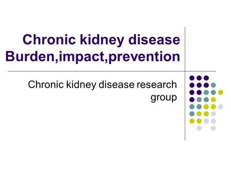 Chronic kidney disease Burden,impact,prevention Chronic kidney disease research group.