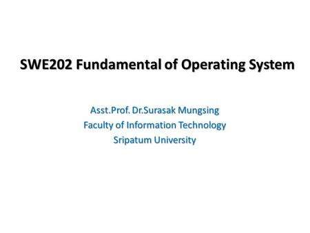 SWE202 Fundamental of Operating System Asst.Prof. Dr.Surasak Mungsing Faculty of Information Technology Sripatum University.