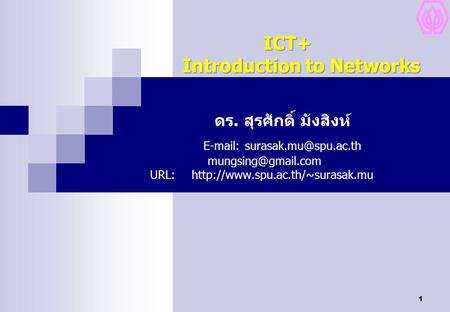 1 ICT+ Introduction to Networks ICT+ Introduction to Networks ดร. สุรศักดิ์ มังสิงห์  URL:http://www.spu.ac.th/~surasak.mu.