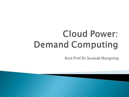 Asst.Prof.Dr.Surasak Mungsing.  What is demand computing?  Cluster, grid, and cloud computing  Examples of demand computing  Demand computing handling.