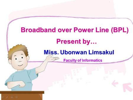 U Broadband over Power Line (BPL) Present by… Miss. Ubonwan Limsakul Faculty of Informatics.