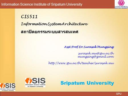 SPU Information Science Institute of Sripatum University Sripatum University CIS511 Information System Architecture สถาปัตยกรรมระบบสารสนเทศ Asst.Prof.Dr.Surasak.
