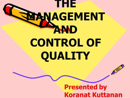 THE MANAGEMENT AND CONTROL OF QUALITY Presented by Koranat Kuttanan.