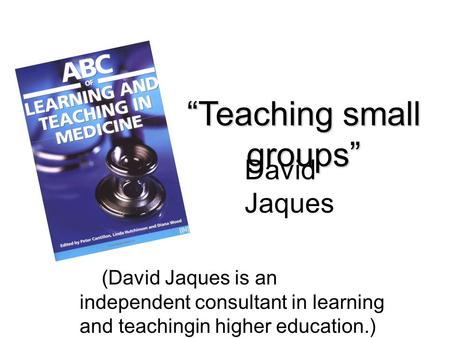 """Teaching small groups"" (David Jaques is an independent consultant in learning and teachingin higher education.) David Jaques."