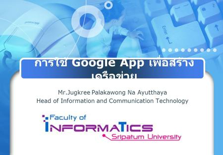การใช้ Google App เพื่อสร้าง เครือข่าย Mr.Jugkree Palakawong Na Ayutthaya Head of Information and Communication Technology.