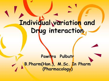 Individual variation and Drug interaction Pawitra Pulbutr B.Pharm(Hon.), M.Sc. In Pharm (Pharmacology)