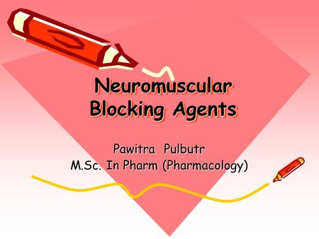 Neuromuscular Blocking Agents Pawitra Pulbutr M.Sc. In Pharm (Pharmacology)