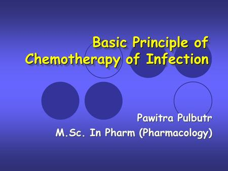 Basic Principle of Chemotherapy of Infection Basic Principle of Chemotherapy of Infection Pawitra Pulbutr M.Sc. In Pharm (Pharmacology) Pawitra Pulbutr.