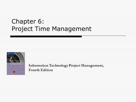 Chapter 6: Project Time Management Information Technology Project Management, Fourth Edition.