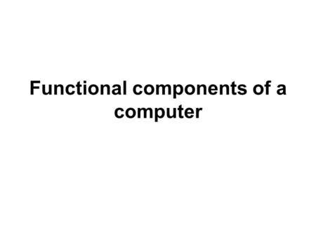 Functional components of a computer. Main memory CPU Arithmetic/Log ic Unit ( ALU ) Control Unit Register(s)