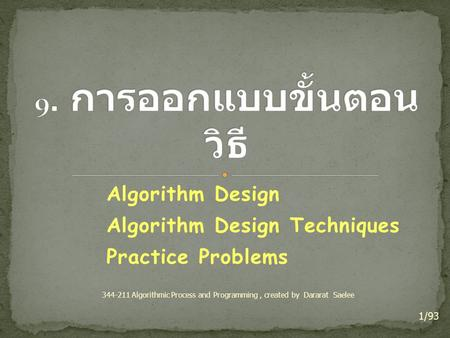 Algorithm Design Algorithm Design Techniques Practice Problems 1/93 344-211 Algorithmic Process and Programming, created by Dararat Saelee.