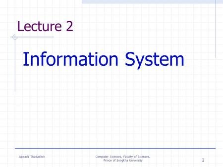 Apirada ThadadechComputer Sciences, Faculty of Sciences, Prince of Songkha University 1 Lecture 2 Information System.