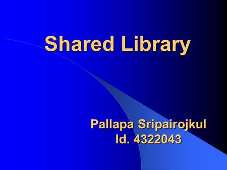 Shared Library Pallapa Sripairojkul Id. 4322043. Topics Overview Binding time Shared library in practice Address space management Structure of shared.