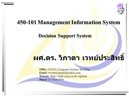 450-101 Management Information System Decision Support System Decision Support System ผศ. ดร. วิภาดา เวทย์ประสิทธิ์ Office :CS320, Computer Science Building.