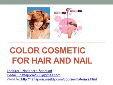 COLOR COSMETIC FOR HAIR AND NAIL Lecturer : Nattaporn Boohuad   Website: