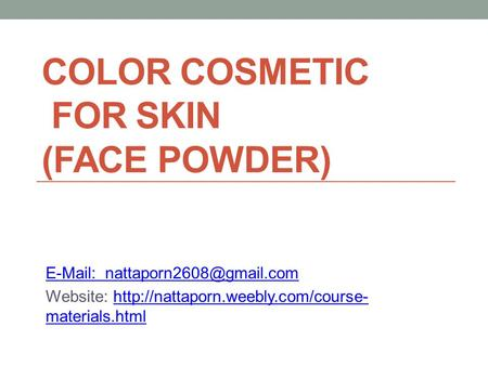 COLOR COSMETIC FOR SKIN (FACE POWDER)   Website:  materials.htmlhttp://nattaporn.weebly.com/course-