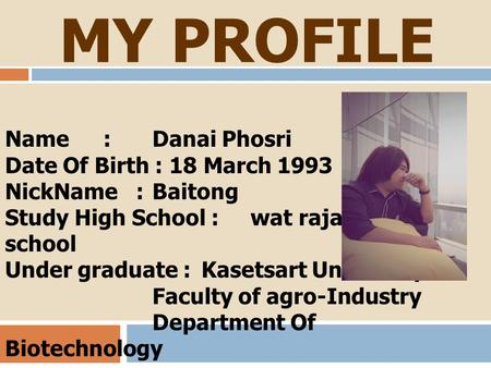 MY PROFILE Name: Danai Phosri Date Of Birth : 18 March 1993 NickName : Baitong Study High School : wat rajabopit school Under graduate :Kasetsart University.