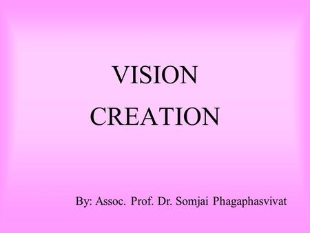 VISION CREATION By: Assoc. Prof. Dr. Somjai Phagaphasvivat.