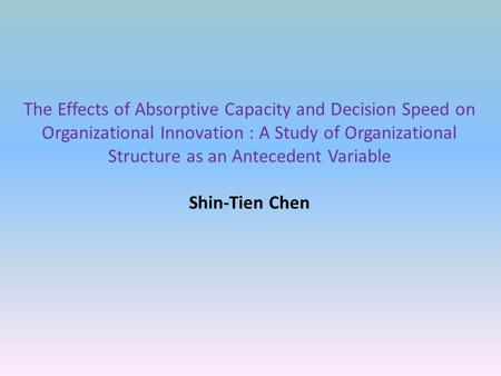 The Effects of Absorptive Capacity and Decision Speed on Organizational Innovation : A Study of Organizational Structure as an Antecedent Variable Shin-Tien.