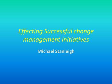 Effecting Successful change management initiatives Michael Stanleigh.