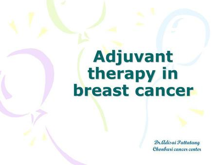 Adjuvant therapy in breast cancer Dr.Adisai Pattatang Chonburi cancer center.