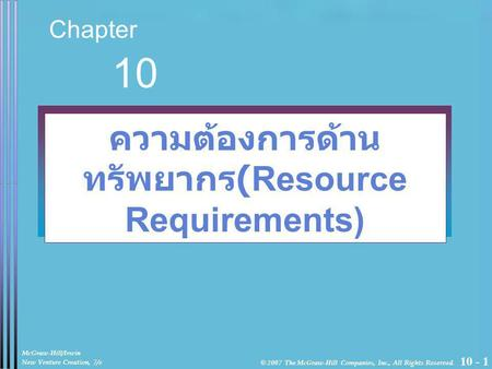 10 - 1 Chapter 10 ความต้องการด้าน ทรัพยากร (Resource Requirements) McGraw-Hill/Irwin New Venture Creation, 7/e © 2007 The McGraw-Hill Companies, Inc.,