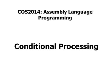 COS2014: Assembly Language Programming Conditional Processing.