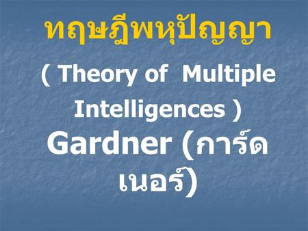 ( Theory of Multiple Intelligences ) Gardner (การ์ดเนอร์)
