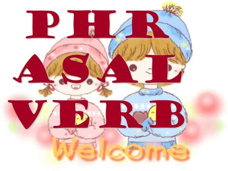 Phr asal Verb. Children should be seen & not heard.