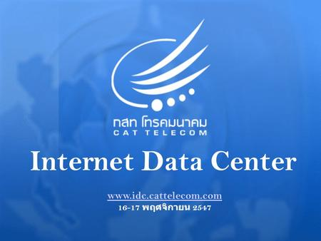 Internet Data Center www.idc.cattelecom.com 16-17 พฤศจิกายน 2547.