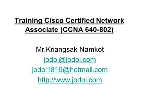 Training Cisco Certified Network Associate (CCNA 640-802) Mr.Kriangsak Namkot