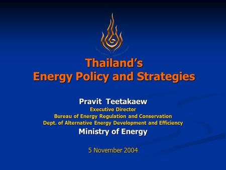 Thailand's Energy Policy and Strategies Pravit Teetakaew Executive Director Bureau of Energy Regulation and Conservation Dept. of Alternative Energy Development.