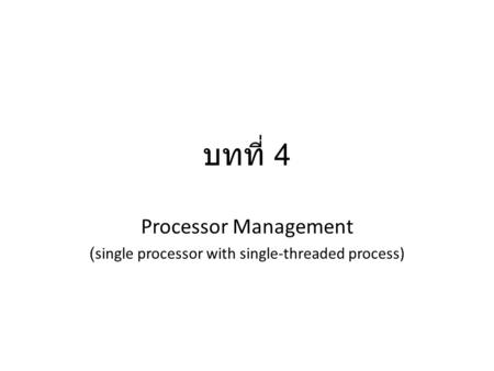 บทที่ 4 Processor Management (single processor with single-threaded process)