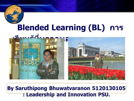 Blended Learning (BL) การ เรียนรู้ที่หลากหลาย By Saruthipong Bhuwatvaranon 5120130105 : Leadership and Innovation PSU.