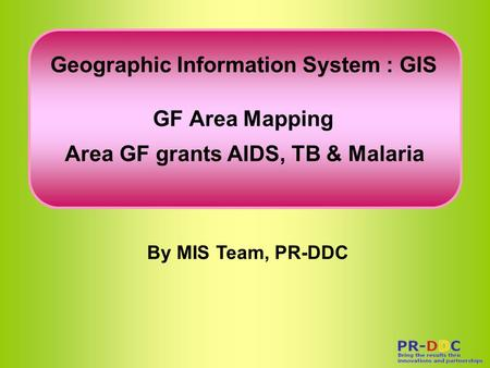 By MIS Team, PR-DDC GF Area Mapping Area GF grants AIDS, TB & Malaria Geographic Information System : GIS.