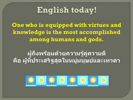 One who is equipped with virtues and knowledge is the most accomplished among humans and gods. ผู้ถึงพร้อมด้วยความรู้คู่ความดี คือ ผู้ที่ประเสริฐสุดในหมู่มนุษย์และเทวดา.