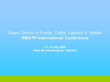 Green-Trends in Foods, Crafts, Fashion & Textiles RMUTP International Conference 13 -14 July 2009 Hotel Novotel Bangkok, Thailand.